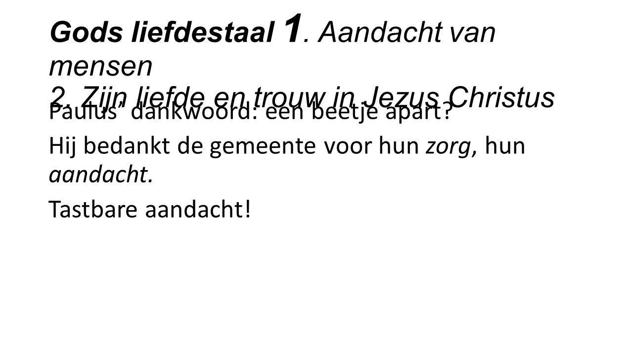 Gods liefdestaal 1. Aandacht van mensen 2. Zijn liefde en trouw in Jezus Christus Paulus' dankwoord: een beetje apart? Hij bedankt de gemeente voor hu