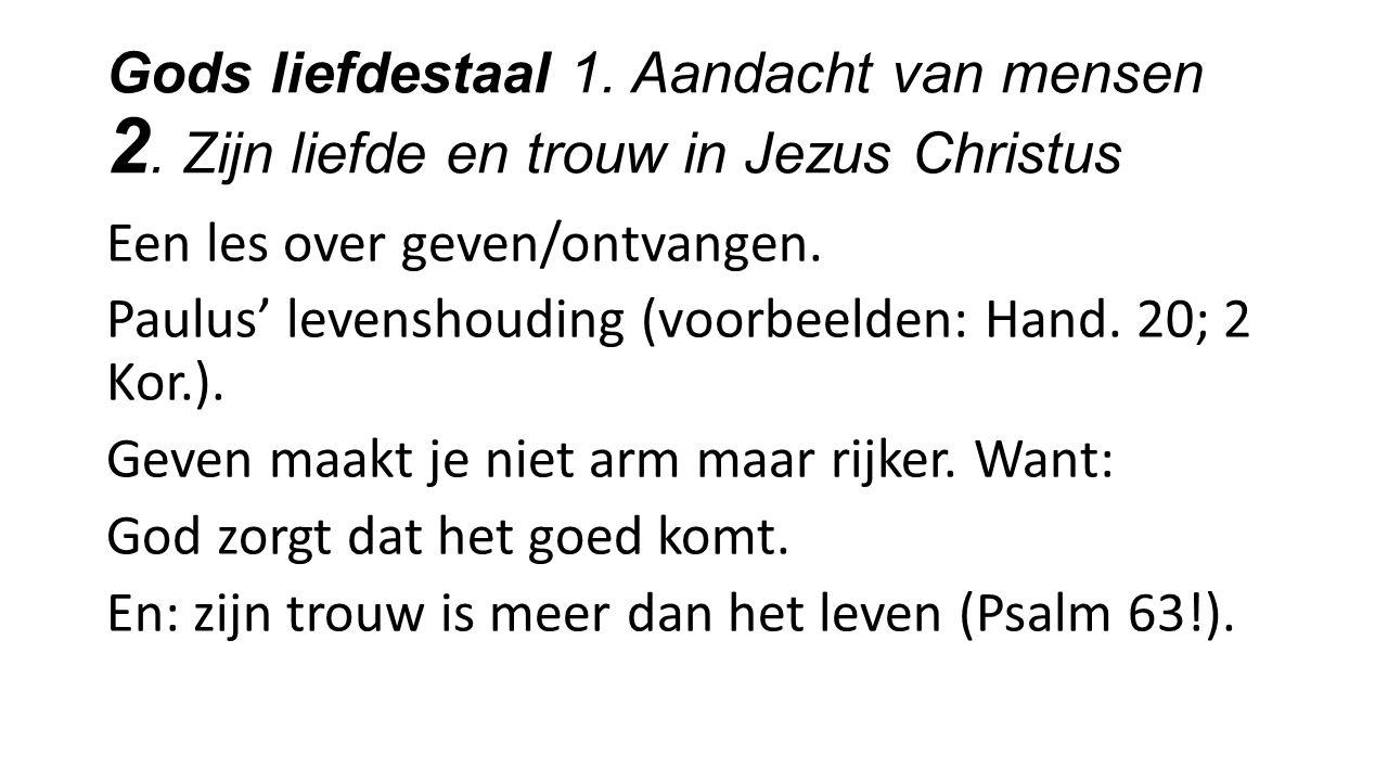 Gods liefdestaal 1. Aandacht van mensen 2. Zijn liefde en trouw in Jezus Christus Een les over geven/ontvangen. Paulus' levenshouding (voorbeelden: Ha