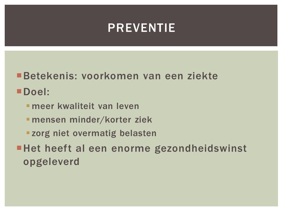  Betekenis: voorkomen van een ziekte  Doel:  meer kwaliteit van leven  mensen minder/korter ziek  zorg niet overmatig belasten  Het heeft al een