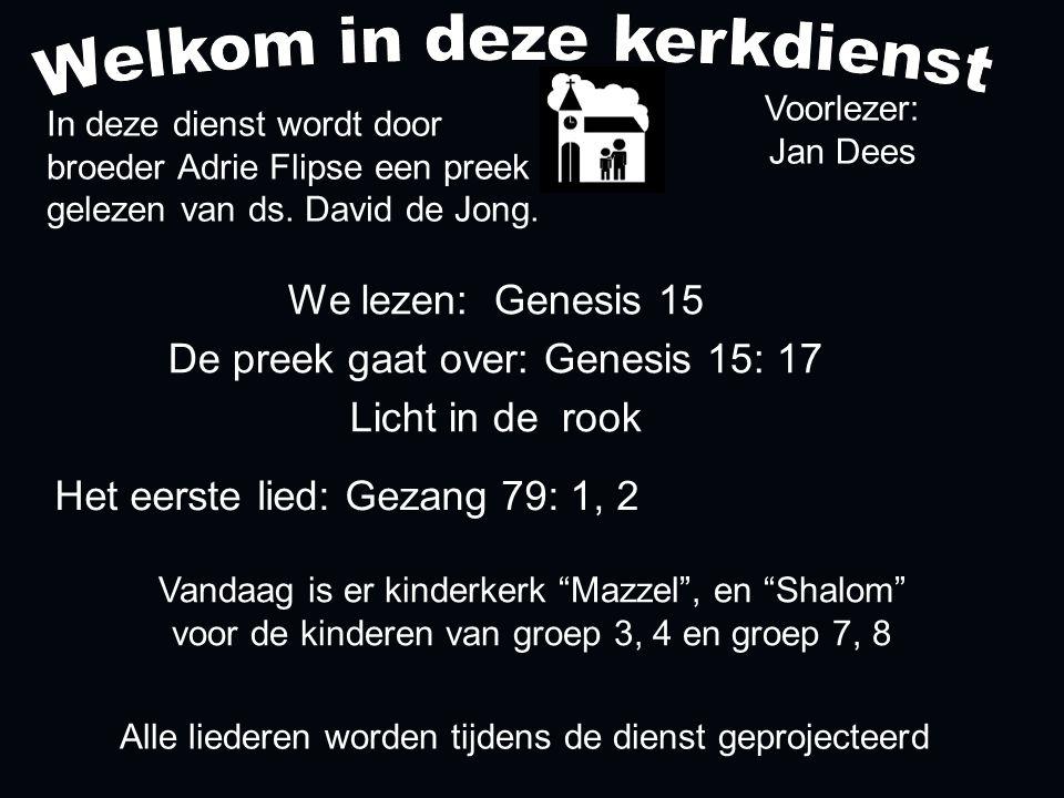 Alle liederen worden tijdens de dienst geprojecteerd Het eerste lied: Gezang 79: 1, 2 We lezen: Genesis 15 De preek gaat over: Genesis 15: 17 Licht in de rook In deze dienst wordt door broeder Adrie Flipse een preek gelezen van ds.