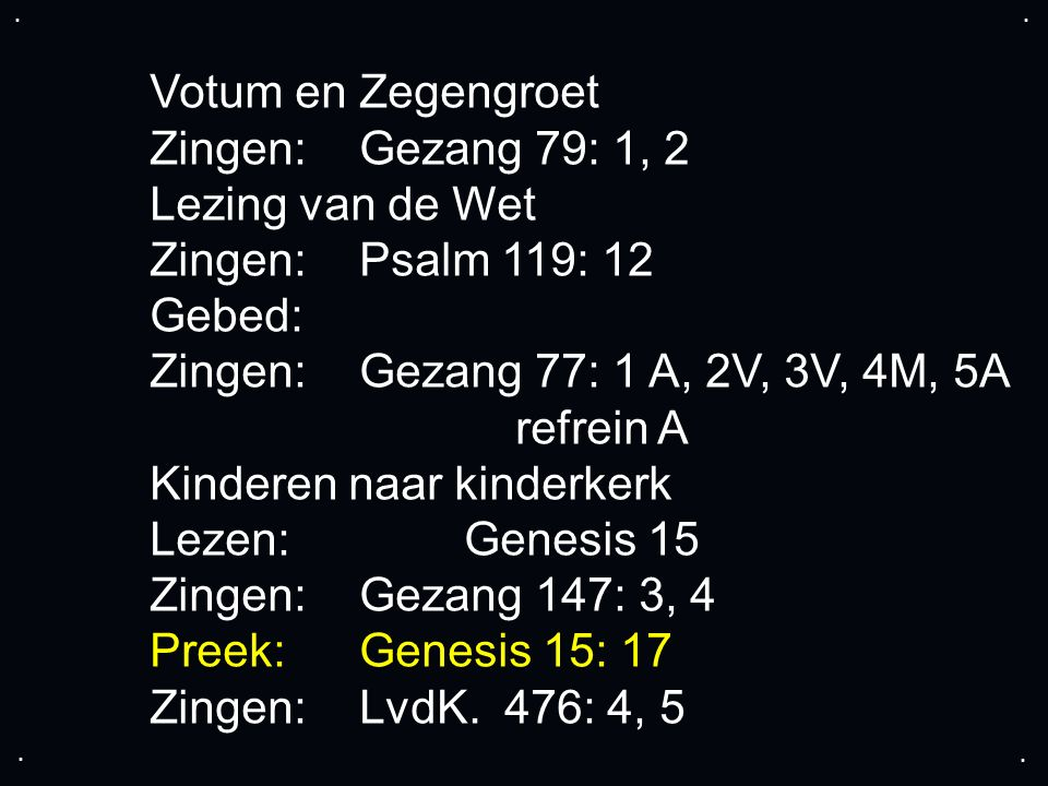 .... Votum en Zegengroet Zingen: Gezang 79: 1, 2 Lezing van de Wet Zingen:Psalm 119: 12 Gebed: Zingen: Gezang 77: 1 A, 2V, 3V, 4M, 5A refrein A Kinder