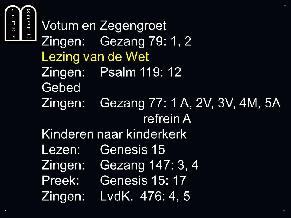 .... Votum en Zegengroet Zingen: Gezang 79: 1, 2 Lezing van de Wet Zingen:Psalm 119: 12 Gebed Zingen: Gezang 77: 1 A, 2V, 3V, 4M, 5A refrein A Kindere