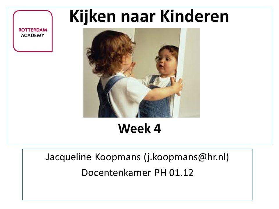 Kijken naar Kinderen Week 4 Jacqueline Koopmans (j.koopmans@hr.nl) Docentenkamer PH 01.12