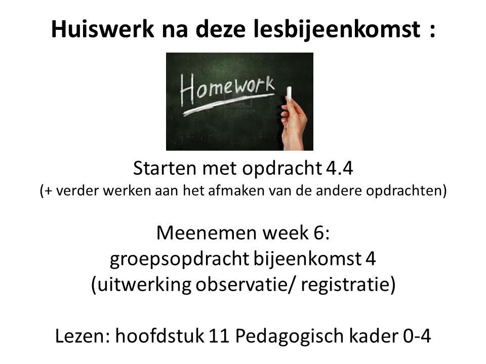 Huiswerk na deze lesbijeenkomst : Starten met opdracht 4.4 (+ verder werken aan het afmaken van de andere opdrachten) Meenemen week 6: groepsopdracht bijeenkomst 4 (uitwerking observatie/ registratie) Lezen: hoofdstuk 11 Pedagogisch kader 0-4
