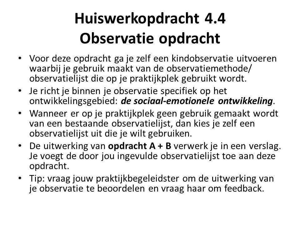 Huiswerkopdracht 4.4 Observatie opdracht Voor deze opdracht ga je zelf een kindobservatie uitvoeren waarbij je gebruik maakt van de observatiemethode/ observatielijst die op je praktijkplek gebruikt wordt.