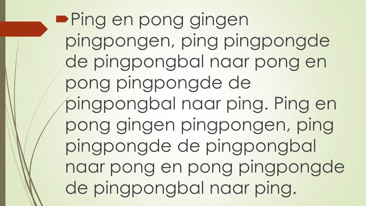  Ping en pong gingen pingpongen, ping pingpongde de pingpongbal naar pong en pong pingpongde de pingpongbal naar ping. Ping en pong gingen pingpongen