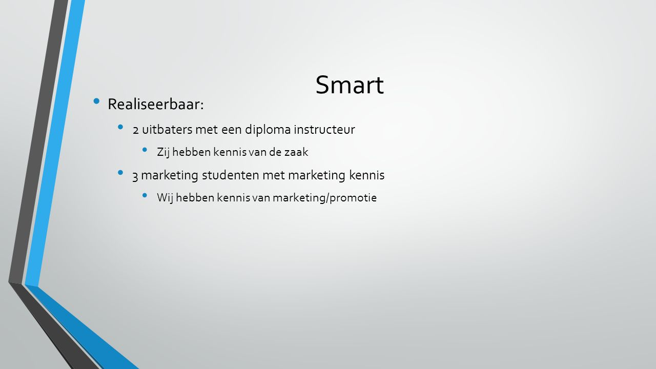 Smart Realiseerbaar: 2 uitbaters met een diploma instructeur Zij hebben kennis van de zaak 3 marketing studenten met marketing kennis Wij hebben kennis van marketing/promotie