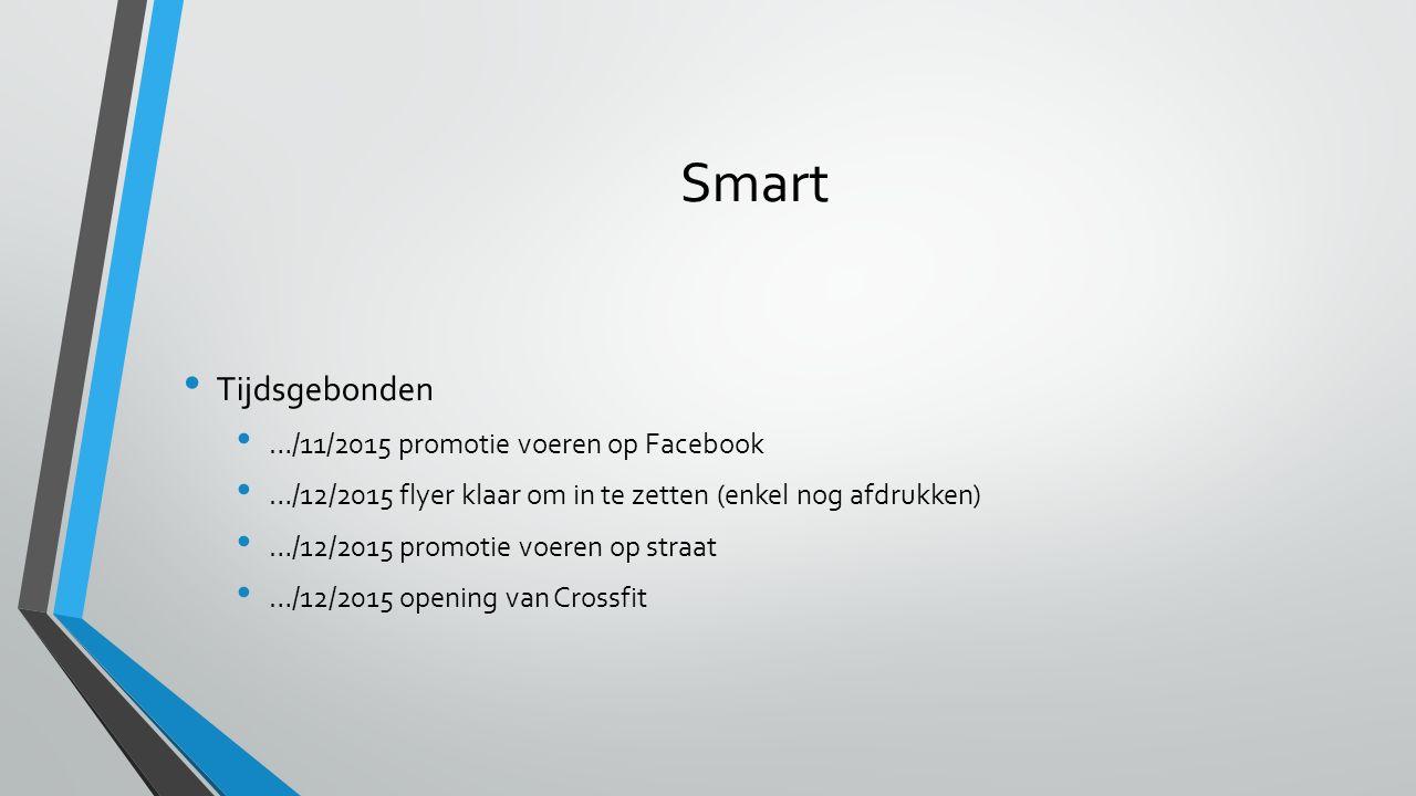 Smart Tijdsgebonden …/11/2015 promotie voeren op Facebook …/12/2015 flyer klaar om in te zetten (enkel nog afdrukken) …/12/2015 promotie voeren op straat …/12/2015 opening van Crossfit