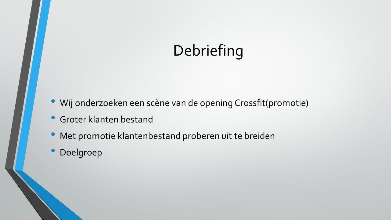 Debriefing Wij onderzoeken een scène van de opening Crossfit(promotie) Groter klanten bestand Met promotie klantenbestand proberen uit te breiden Doel
