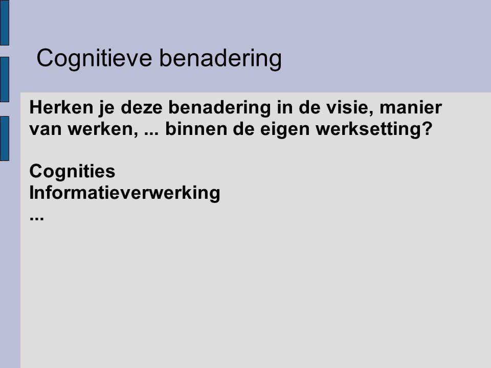 Cognitieve benadering Herken je deze benadering in de visie, manier van werken,... binnen de eigen werksetting? Cognities Informatieverwerking...