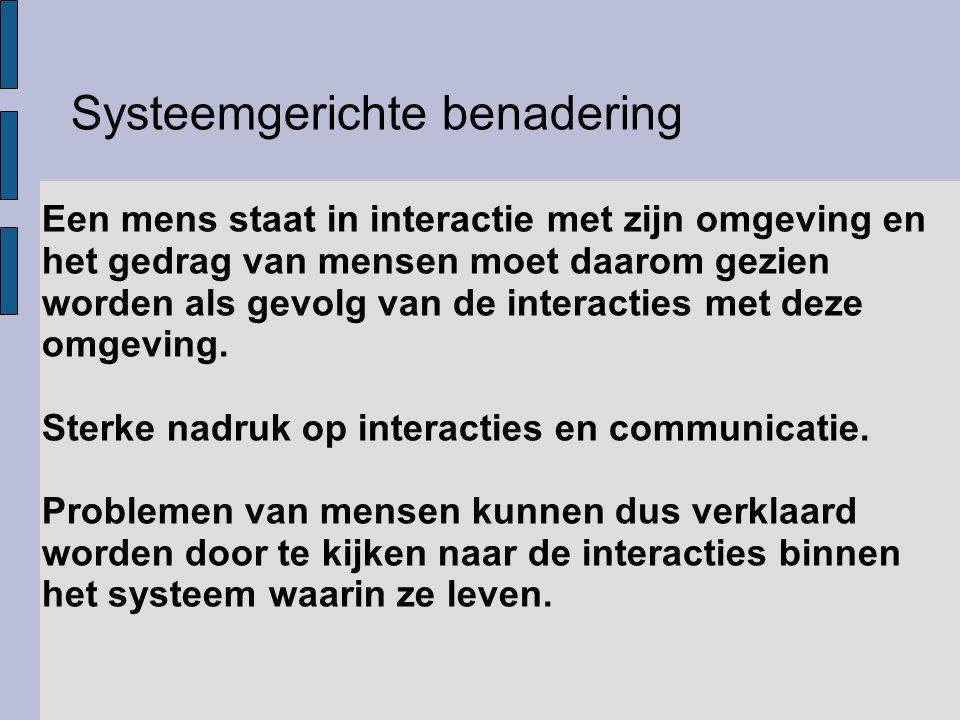 Systeemgerichte benadering Een mens staat in interactie met zijn omgeving en het gedrag van mensen moet daarom gezien worden als gevolg van de interac