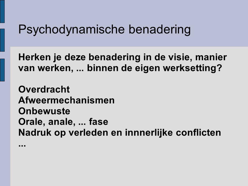 Psychodynamische benadering Herken je deze benadering in de visie, manier van werken,... binnen de eigen werksetting? Overdracht Afweermechanismen Onb