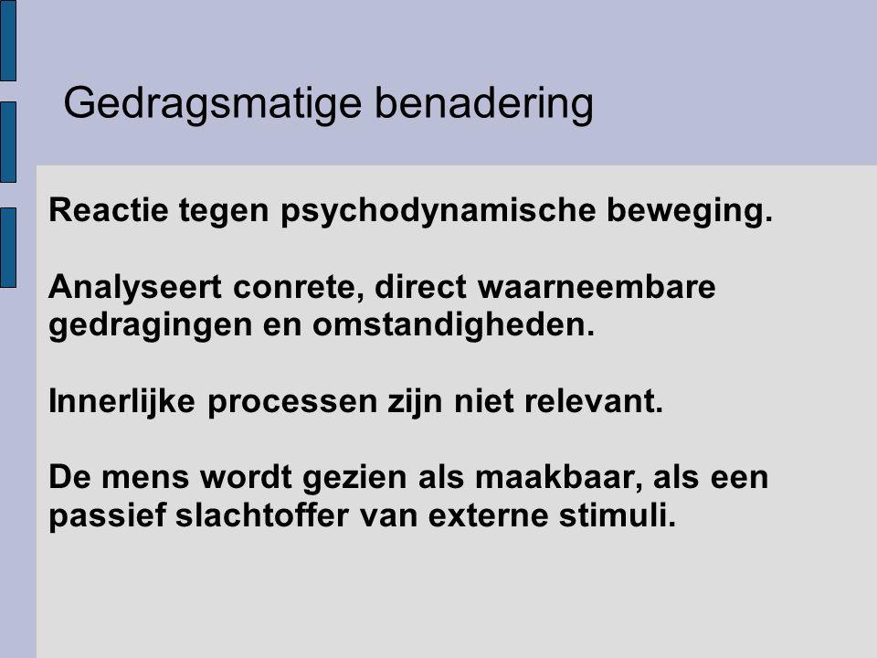 Gedragsmatige benadering Reactie tegen psychodynamische beweging. Analyseert conrete, direct waarneembare gedragingen en omstandigheden. Innerlijke pr