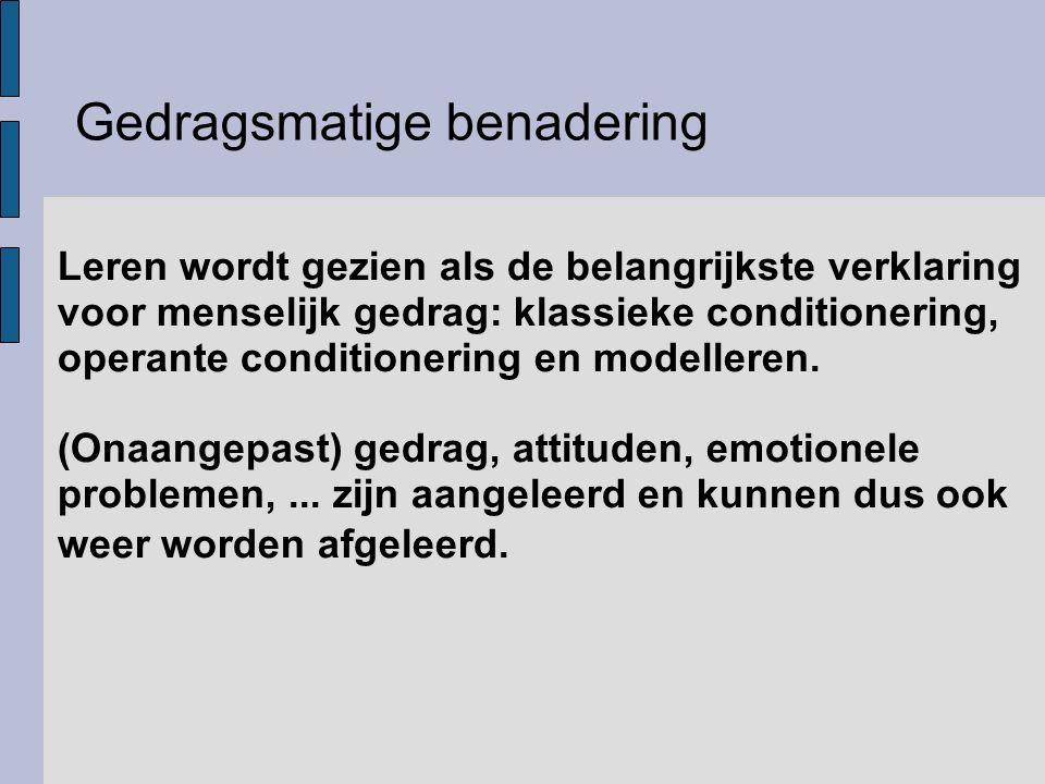 Gedragsmatige benadering Leren wordt gezien als de belangrijkste verklaring voor menselijk gedrag: klassieke conditionering, operante conditionering e