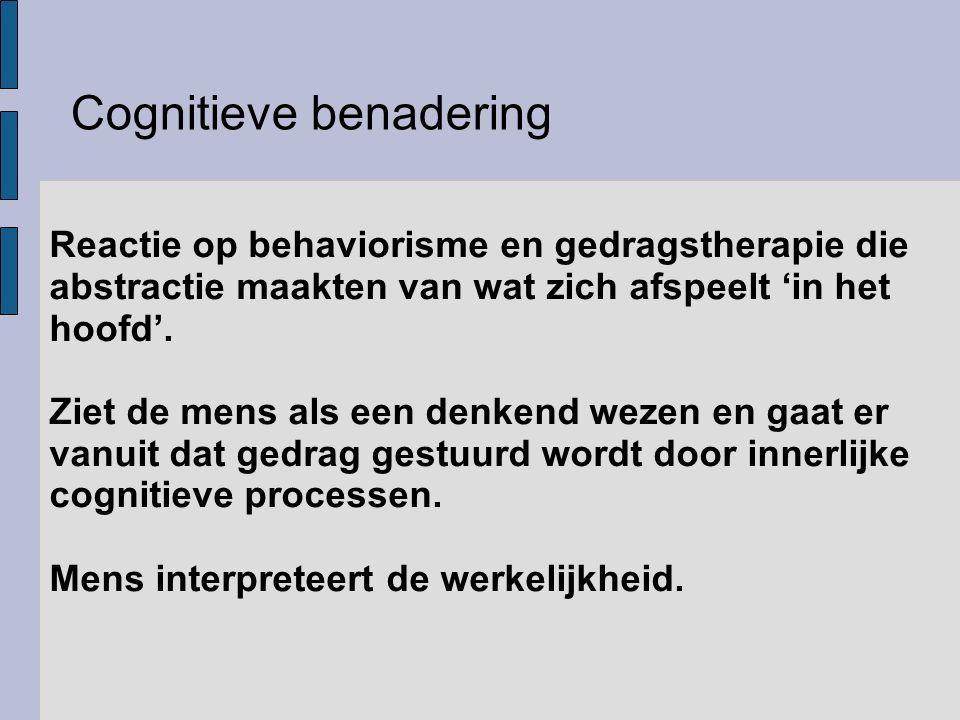 Cognitieve benadering Reactie op behaviorisme en gedragstherapie die abstractie maakten van wat zich afspeelt 'in het hoofd'. Ziet de mens als een den