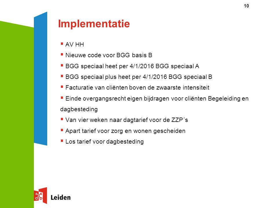 Implementatie  AV HH  Nieuwe code voor BGG basis B  BGG speciaal heet per 4/1/2016 BGG speciaal A  BGG speciaal plus heet per 4/1/2016 BGG speciaal B  Facturatie van cliënten boven de zwaarste intensiteit  Einde overgangsrecht eigen bijdragen voor cliënten Begeleiding en dagbesteding  Van vier weken naar dagtarief voor de ZZP´s  Apart tarief voor zorg en wonen gescheiden  Los tarief voor dagbesteding 10