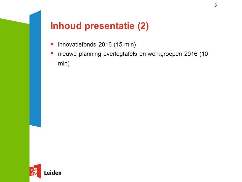 Inhoud presentatie (2)  innovatiefonds 2016 (15 min)  nieuwe planning overlegtafels en werkgroepen 2016 (10 min) 3