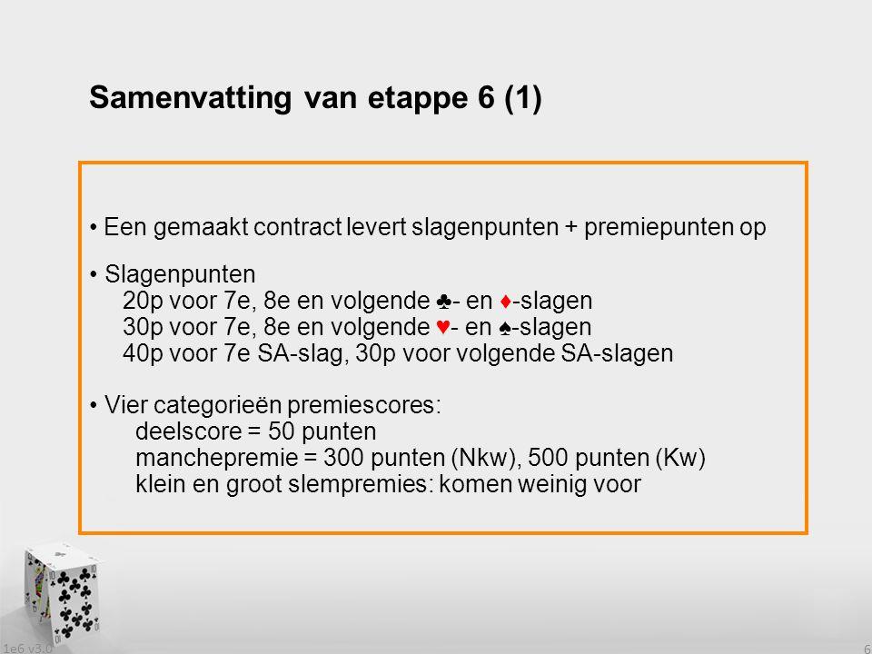 1e6 v3.0 6 Een gemaakt contract levert slagenpunten + premiepunten op Slagenpunten 20p voor 7e, 8e en volgende ♣- en ♦-slagen 30p voor 7e, 8e en volgende ♥- en ♠-slagen 40p voor 7e SA-slag, 30p voor volgende SA-slagen Vier categorieën premiescores: deelscore = 50 punten manchepremie = 300 punten (Nkw), 500 punten (Kw) klein en groot slempremies: komen weinig voor Samenvatting van etappe 6 (1)