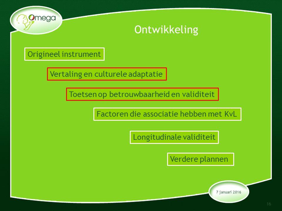 Ontwikkeling 7 januari 2016 16 Origineel instrument Vertaling en culturele adaptatie Toetsen op betrouwbaarheid en validiteit Factoren die associatie hebben met KvL Longitudinale validiteit Verdere plannen