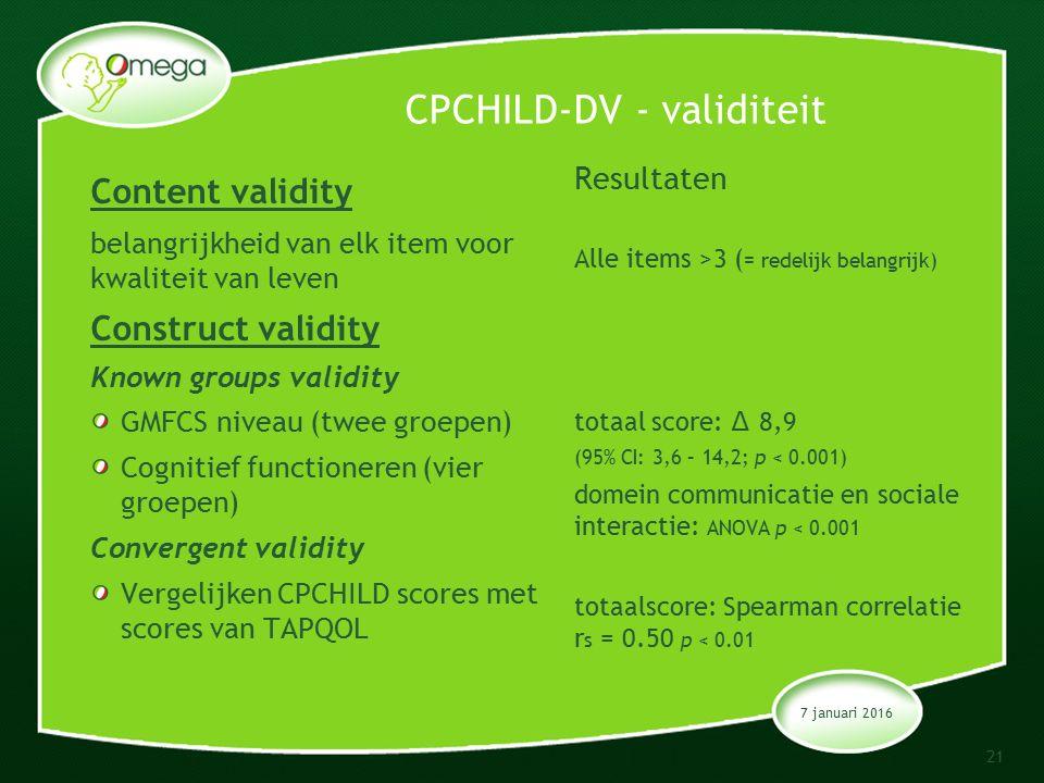 CPCHILD-DV - validiteit Content validity belangrijkheid van elk item voor kwaliteit van leven Construct validity Known groups validity GMFCS niveau (twee groepen) Cognitief functioneren (vier groepen) Convergent validity Vergelijken CPCHILD scores met scores van TAPQOL Resultaten Alle items >3 ( = redelijk belangrijk) totaal score: ∆ 8,9 (95% CI: 3,6 – 14,2; p < 0.001) domein communicatie en sociale interactie: ANOVA p < 0.001 totaalscore: Spearman correlatie r s = 0.50 p < 0.01 7 januari 2016 21