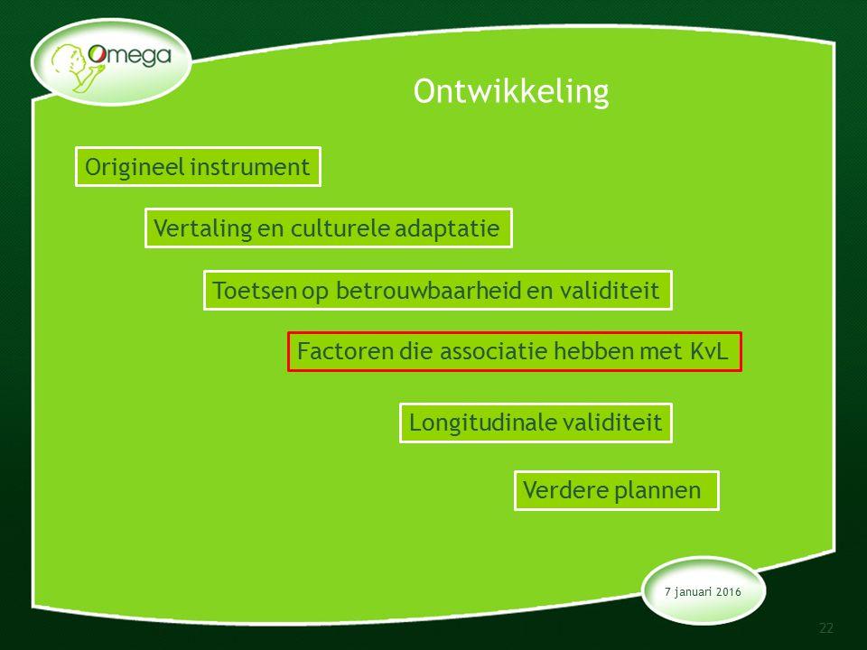 Ontwikkeling 7 januari 2016 22 Origineel instrument Vertaling en culturele adaptatie Toetsen op betrouwbaarheid en validiteit Factoren die associatie hebben met KvL Longitudinale validiteit Verdere plannen