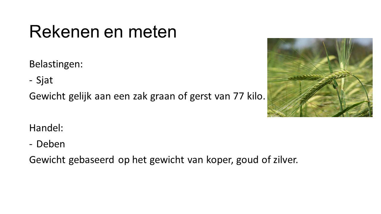 Rekenen en meten Belastingen: -Sjat Gewicht gelijk aan een zak graan of gerst van 77 kilo. Handel: -Deben Gewicht gebaseerd op het gewicht van koper,