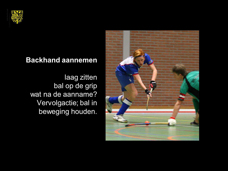 Backhand aannemen laag zitten bal op de grip wat na de aanname? Vervolgactie; bal in beweging houden.