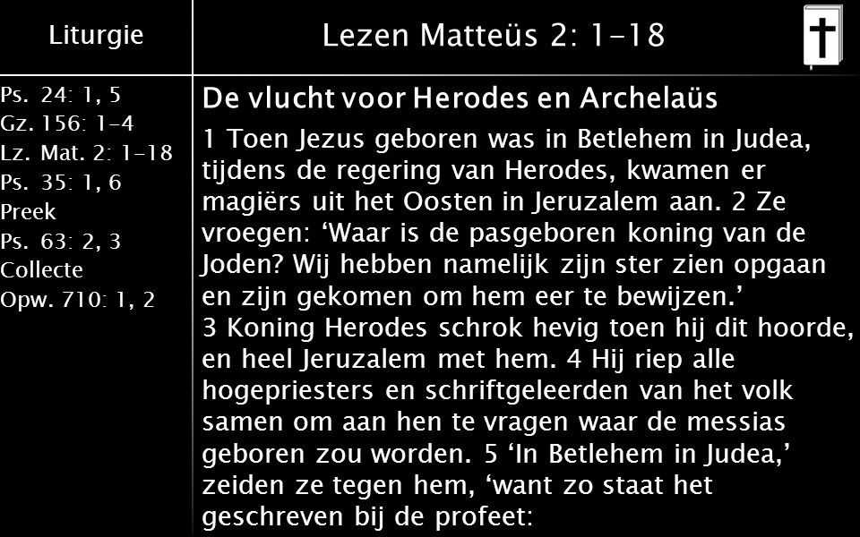 Liturgie Ps.24: 1, 5 Gz.156: 1-4 Lz. Mat. 2: 1-18 Ps. 35: 1, 6 Preek Ps. 63: 2, 3 Collecte Opw. 710: 1, 2 Lezen Matteüs 2: 1-18 De vlucht voor Herodes