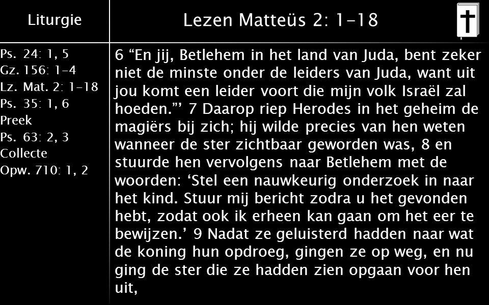 """Liturgie Ps.24: 1, 5 Gz.156: 1-4 Lz. Mat. 2: 1-18 Ps. 35: 1, 6 Preek Ps. 63: 2, 3 Collecte Opw. 710: 1, 2 Lezen Matteüs 2: 1-18 6 """"En jij, Betlehem in"""