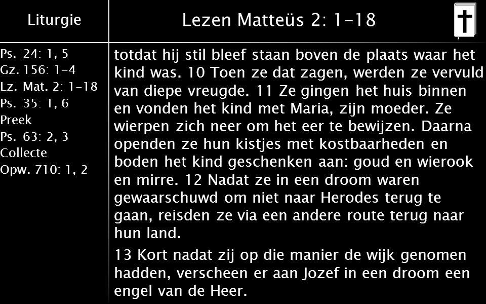 Liturgie Ps.24: 1, 5 Gz.156: 1-4 Lz. Mat. 2: 1-18 Ps. 35: 1, 6 Preek Ps. 63: 2, 3 Collecte Opw. 710: 1, 2 Lezen Matteüs 2: 1-18 totdat hij stil bleef