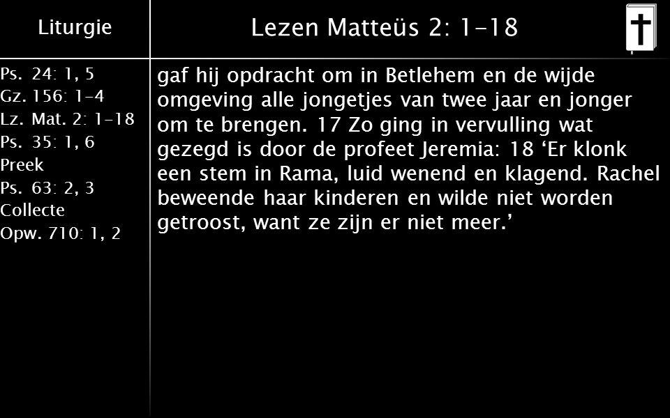 Liturgie Ps.24: 1, 5 Gz.156: 1-4 Lz. Mat. 2: 1-18 Ps. 35: 1, 6 Preek Ps. 63: 2, 3 Collecte Opw. 710: 1, 2 Lezen Matteüs 2: 1-18 gaf hij opdracht om in