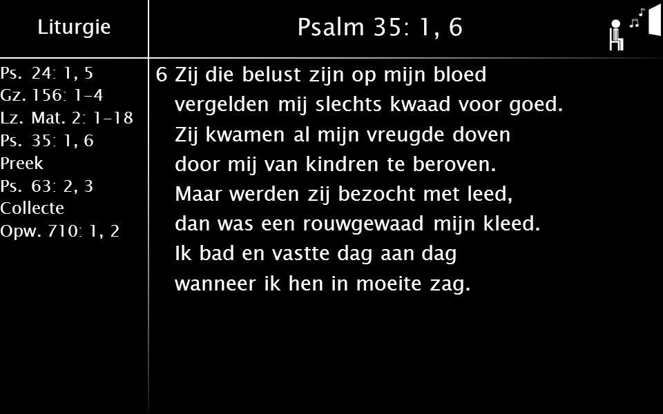 Liturgie Ps.24: 1, 5 Gz.156: 1-4 Lz. Mat. 2: 1-18 Ps. 35: 1, 6 Preek Ps. 63: 2, 3 Collecte Opw. 710: 1, 2 Psalm 35: 1, 6 6Zij die belust zijn op mijn