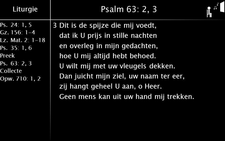 Liturgie Ps.24: 1, 5 Gz.156: 1-4 Lz. Mat. 2: 1-18 Ps. 35: 1, 6 Preek Ps. 63: 2, 3 Collecte Opw. 710: 1, 2 Psalm 63: 2, 3 3Dit is de spijze die mij voe