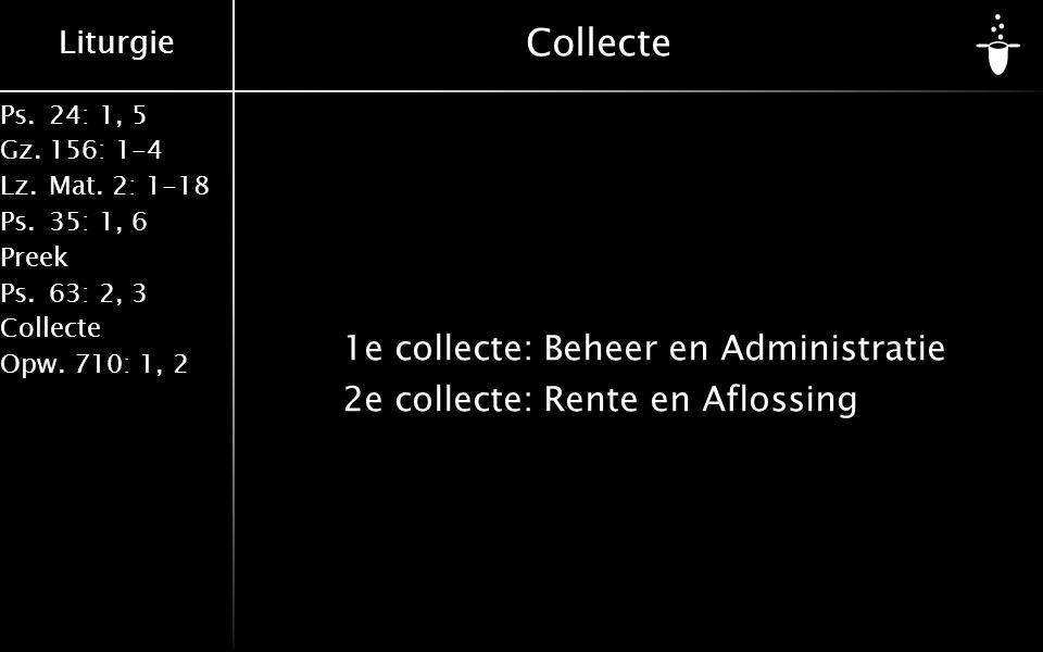 Liturgie Ps.24: 1, 5 Gz.156: 1-4 Lz. Mat. 2: 1-18 Ps. 35: 1, 6 Preek Ps. 63: 2, 3 Collecte Opw. 710: 1, 2 Collecte 1e collecte:Beheer en Administratie