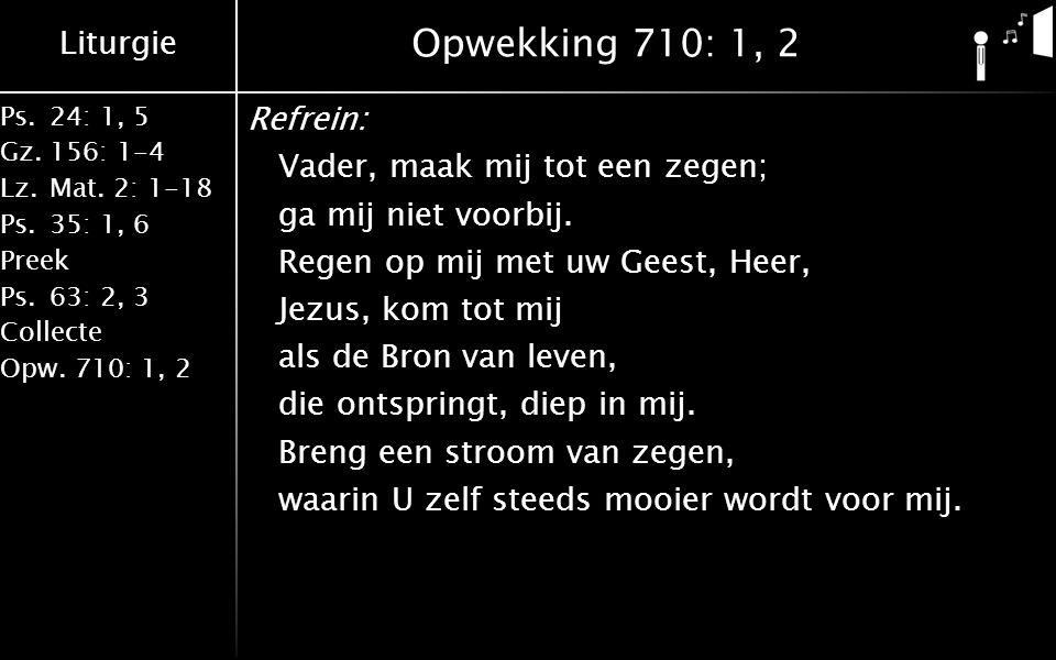 Liturgie Ps.24: 1, 5 Gz.156: 1-4 Lz. Mat. 2: 1-18 Ps. 35: 1, 6 Preek Ps. 63: 2, 3 Collecte Opw. 710: 1, 2 Opwekking 710: 1, 2 Refrein: Vader, maak mij