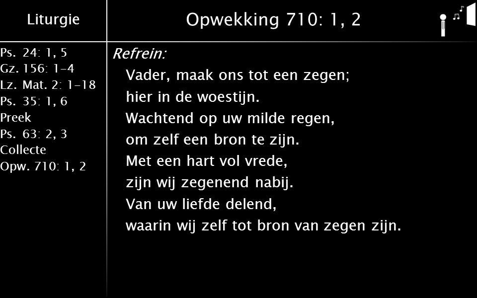 Liturgie Ps.24: 1, 5 Gz.156: 1-4 Lz. Mat. 2: 1-18 Ps. 35: 1, 6 Preek Ps. 63: 2, 3 Collecte Opw. 710: 1, 2 Opwekking 710: 1, 2 Refrein: Vader, maak ons