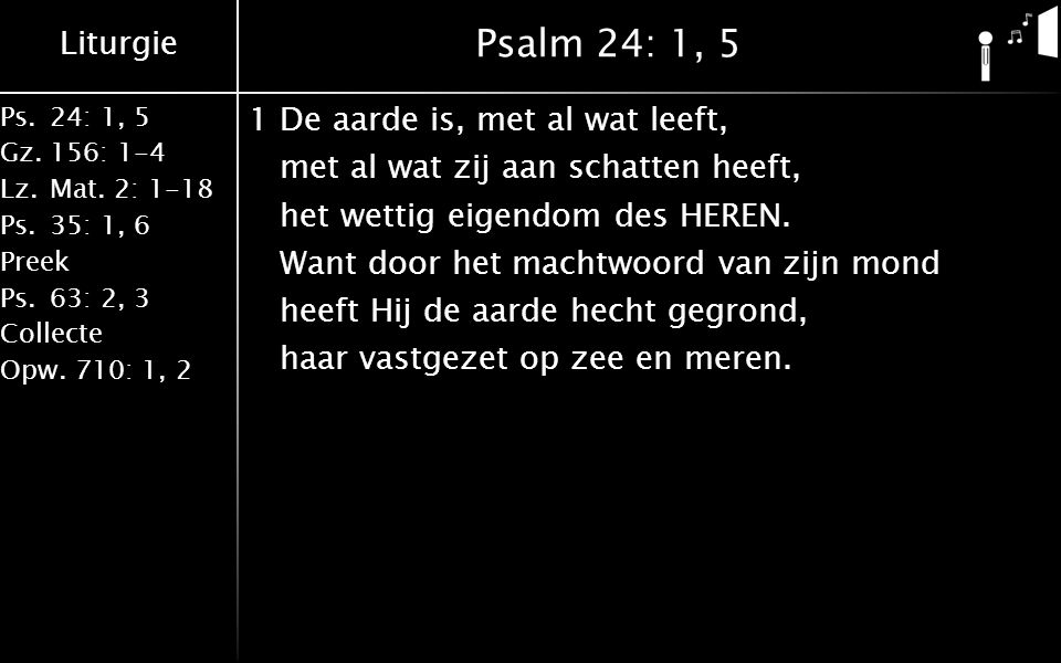 Liturgie Ps.24: 1, 5 Gz.156: 1-4 Lz. Mat. 2: 1-18 Ps. 35: 1, 6 Preek Ps. 63: 2, 3 Collecte Opw. 710: 1, 2 Psalm 24: 1, 5 1De aarde is, met al wat leef
