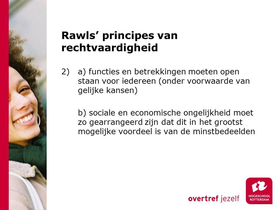 Rawls' principes van rechtvaardigheid 2)a) functies en betrekkingen moeten open staan voor iedereen (onder voorwaarde van gelijke kansen) b) sociale en economische ongelijkheid moet zo gearrangeerd zijn dat dit in het grootst mogelijke voordeel is van de minstbedeelden