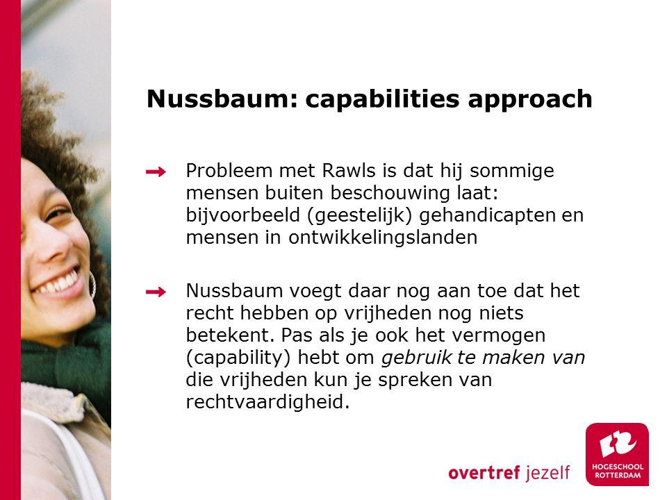 Nussbaum: capabilities approach Probleem met Rawls is dat hij sommige mensen buiten beschouwing laat: bijvoorbeeld (geestelijk) gehandicapten en mensen in ontwikkelingslanden Nussbaum voegt daar nog aan toe dat het recht hebben op vrijheden nog niets betekent.