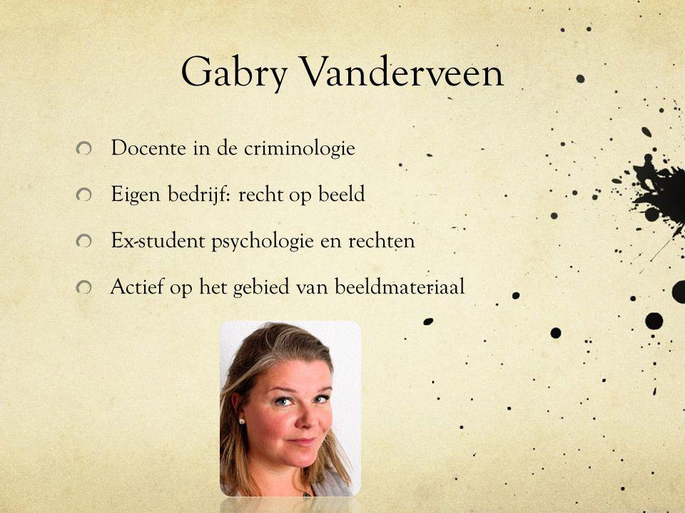 Gabry Vanderveen Docente in de criminologie Eigen bedrijf: recht op beeld Ex-student psychologie en rechten Actief op het gebied van beeldmateriaal