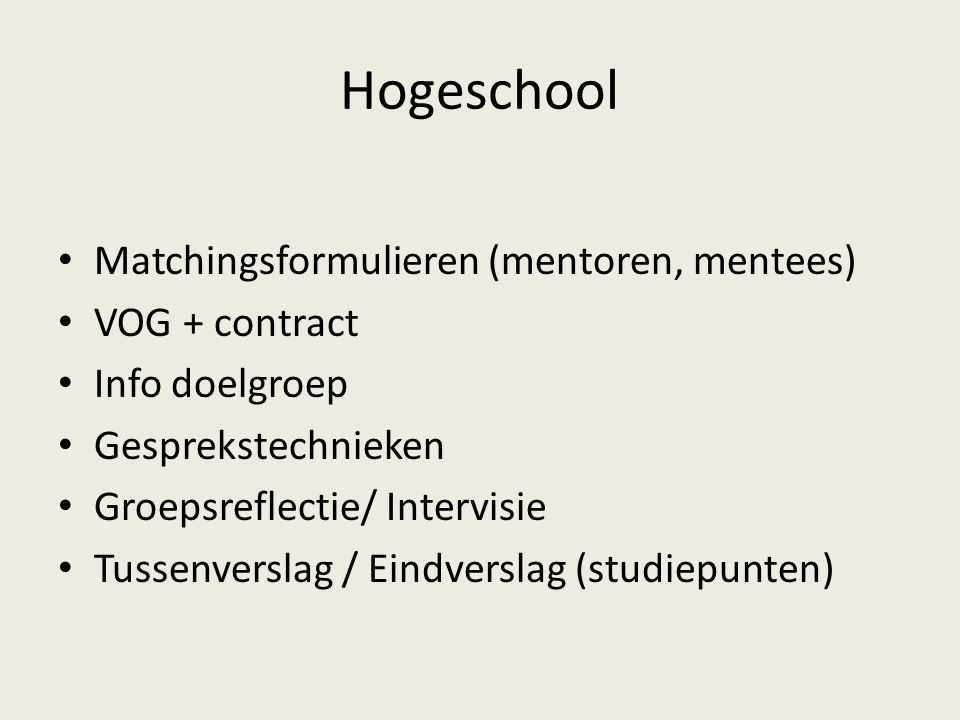 Hogeschool Matchingsformulieren (mentoren, mentees) VOG + contract Info doelgroep Gesprekstechnieken Groepsreflectie/ Intervisie Tussenverslag / Eindv