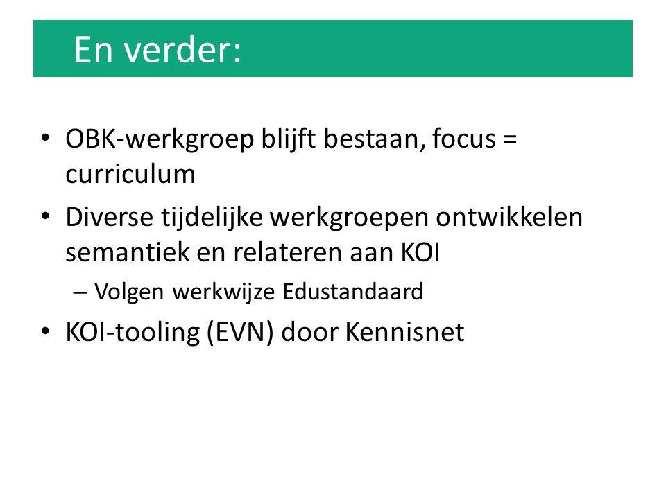 En verder: OBK-werkgroep blijft bestaan, focus = curriculum Diverse tijdelijke werkgroepen ontwikkelen semantiek en relateren aan KOI – Volgen werkwijze Edustandaard KOI-tooling (EVN) door Kennisnet