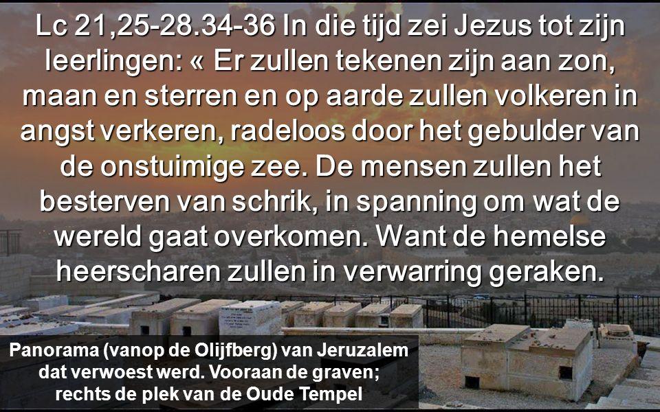 Lc 21,25-28.34-36 In die tijd zei Jezus tot zijn leerlingen: « Er zullen tekenen zijn aan zon, maan en sterren en op aarde zullen volkeren in angst verkeren, radeloos door het gebulder van de onstuimige zee.