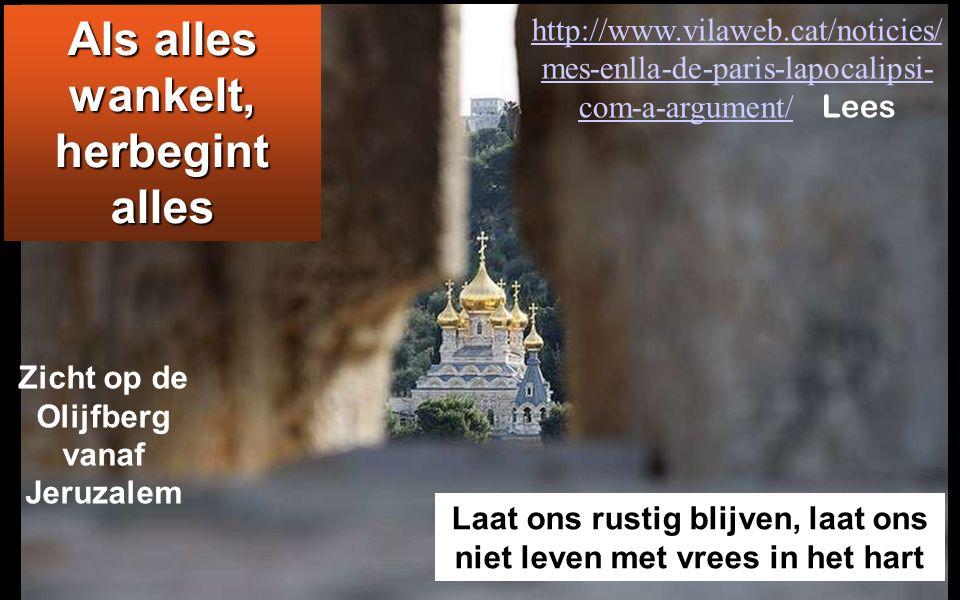Als alles wankelt, herbegint alles Laat ons rustig blijven, laat ons niet leven met vrees in het hart Zicht op de Olijfberg vanaf Jeruzalem http://www.vilaweb.cat/noticies/ mes-enlla-de-paris-lapocalipsi- com-a-argument/http://www.vilaweb.cat/noticies/ mes-enlla-de-paris-lapocalipsi- com-a-argument/ Lees