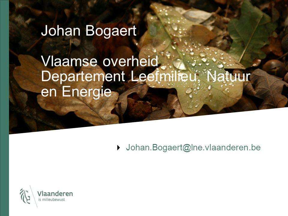 Johan Bogaert Vlaamse overheid Departement Leefmilieu, Natuur en Energie Johan.Bogaert@lne.vlaanderen.be