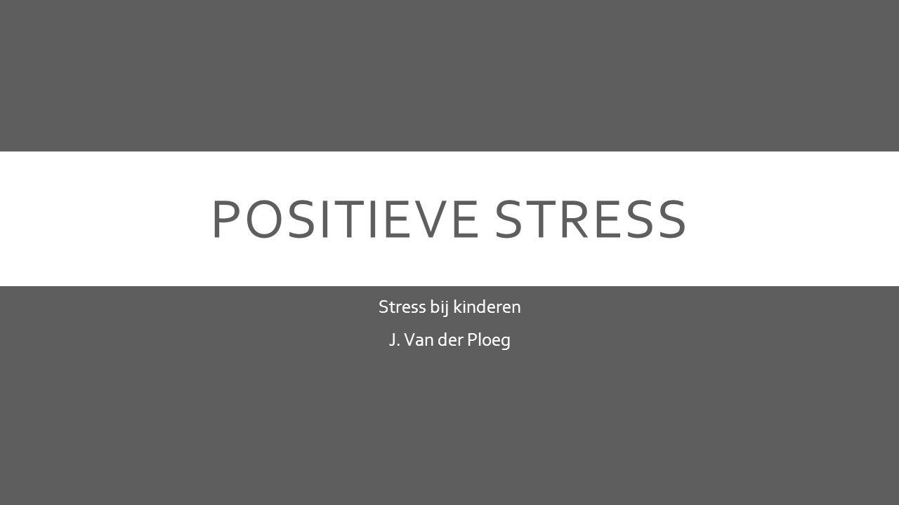 POSITIEVE STRESS Stress bij kinderen J. Van der Ploeg