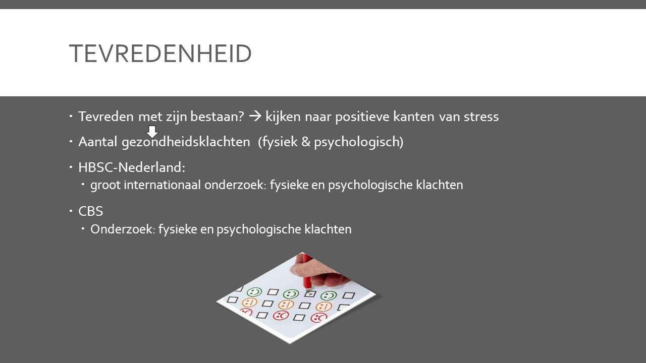 TEVREDENHEID  Tevreden met zijn bestaan?  kijken naar positieve kanten van stress  Aantal gezondheidsklachten (fysiek & psychologisch)  HBSC-Neder