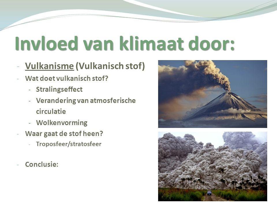 Invloed van klimaat door: - Vulkanisme (Vulkanisch stof) - Wat doet vulkanisch stof? - Stralingseffect - Verandering van atmosferische circulatie - Wo