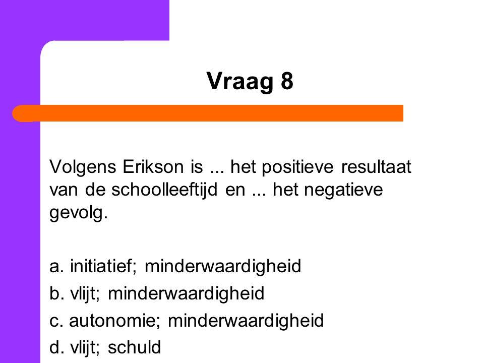 Vraag 8 Volgens Erikson is... het positieve resultaat van de schoolleeftijd en...