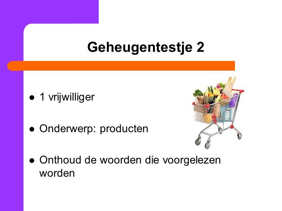 Geheugentestje 2 1 vrijwilliger Onderwerp: producten Onthoud de woorden die voorgelezen worden